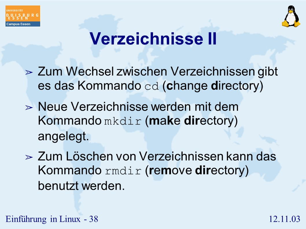 12.11.03Einführung in Linux - 37 Verzeichnisse I ➢ Der Inhalt eines Verzeichnisses besteht aus Dateien sowie weiteren Verzeichnissen. ➢ Zwei besondere