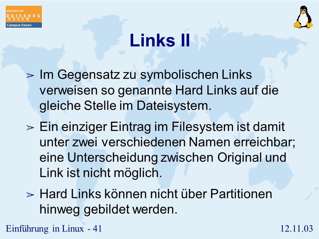 12.11.03Einführung in Linux - 40 Links I ➢ Durch so genannte Links kann man Dateien unter mehreren Namen ansprechen. ➢ Syntax: ln [-s] ➢ Die Option -s