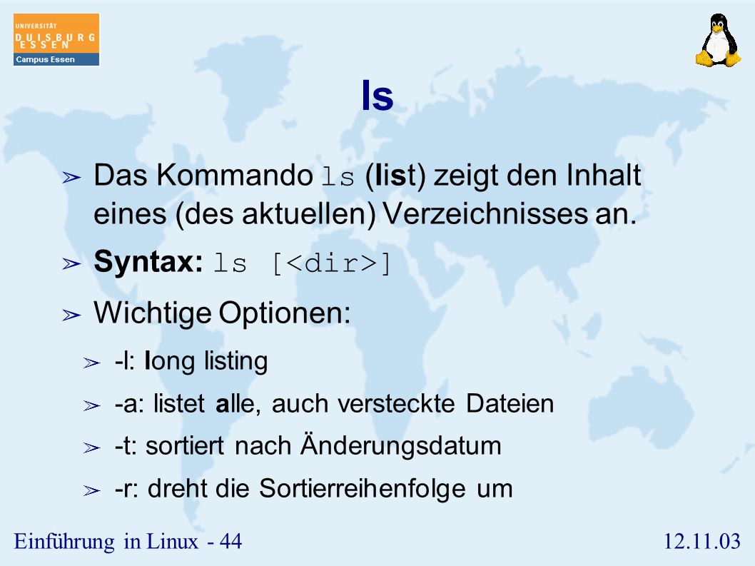 12.11.03Einführung in Linux - 43 Vorbemerkungen ➢ Die Kommandos besitzen in der Regel eine größere Anzahl von Optionen, die i.a. mit einem Minus nach