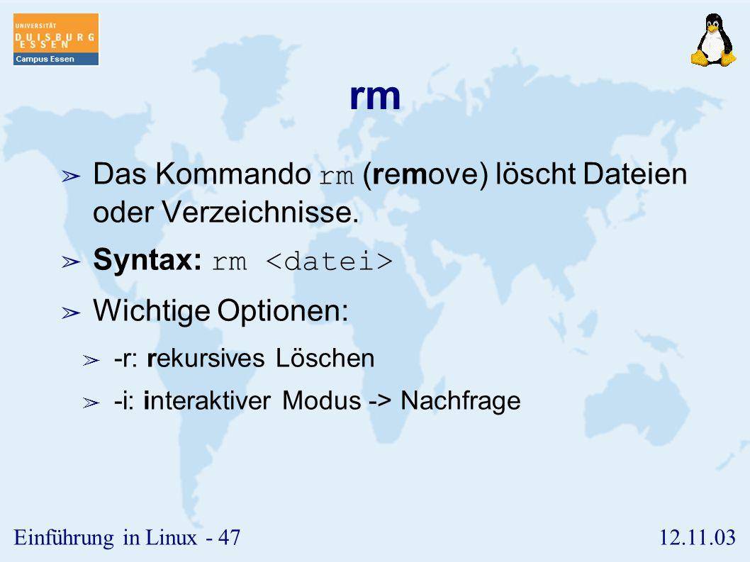 12.11.03Einführung in Linux - 46 mv ➢ Das Kommando mv (move) benennt Dateien oder Verzeichnisse um. ➢ Syntax: mv ➢ Vorsicht: Die Zieldatei wird eventu