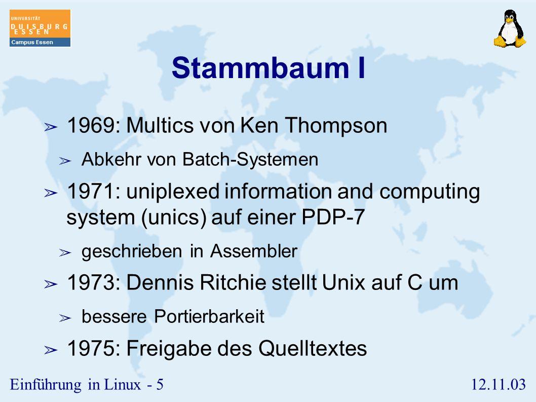 12.11.03Einführung in Linux - 5 Stammbaum I ➢ 1969: Multics von Ken Thompson ➢ Abkehr von Batch-Systemen ➢ 1971: uniplexed information and computing system (unics) auf einer PDP-7 ➢ geschrieben in Assembler ➢ 1973: Dennis Ritchie stellt Unix auf C um ➢ bessere Portierbarkeit ➢ 1975: Freigabe des Quelltextes