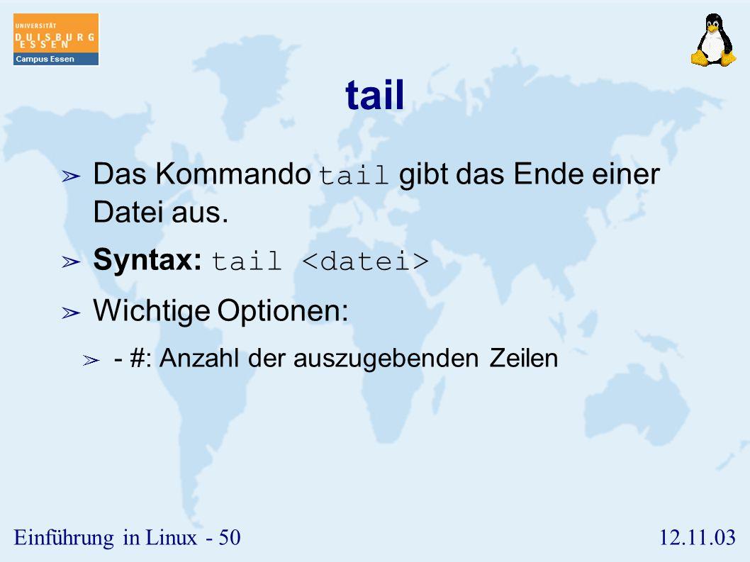12.11.03Einführung in Linux - 49 head ➢ Das Kommando head gibt den Anfang einer Datei aus. ➢ Syntax: head ➢ Wichtige Optionen: ➢ - #: Anzahl der auszu