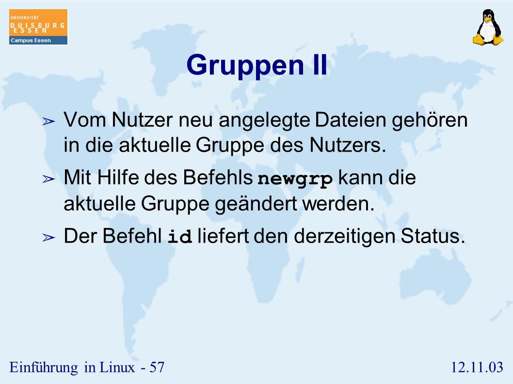 12.11.03Einführung in Linux - 56 Gruppen I ➢ Jeder Nutzer gehört mindestens einer Gruppe an. ➢ Über Gruppen kann man gemeinsame Rechte an Ressourcen v