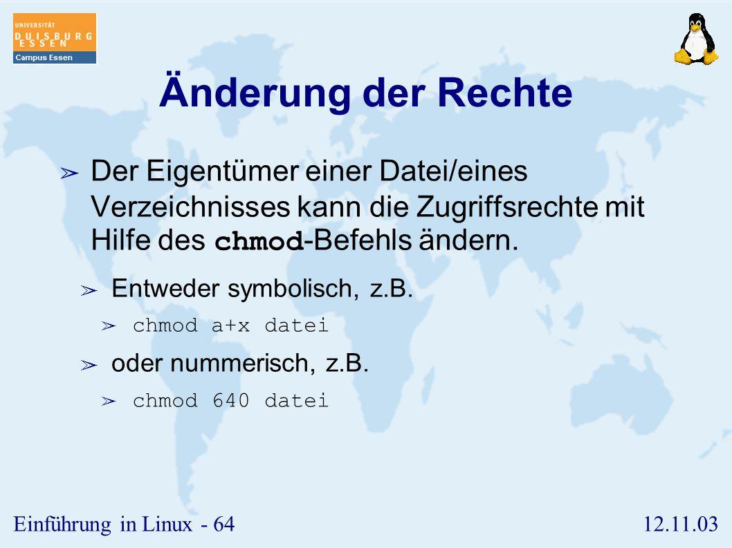 12.11.03Einführung in Linux - 63 Rechte ➢ Drei Rechte pro Benutzerklasse ➢ r (read) ➢ w (write) ➢ x (execute) ➢ Vorsicht bei Verzeichnissen, da sich hier Lese- und Schreibrecht auf den Inhalt des Verzeichnisses bezieht.