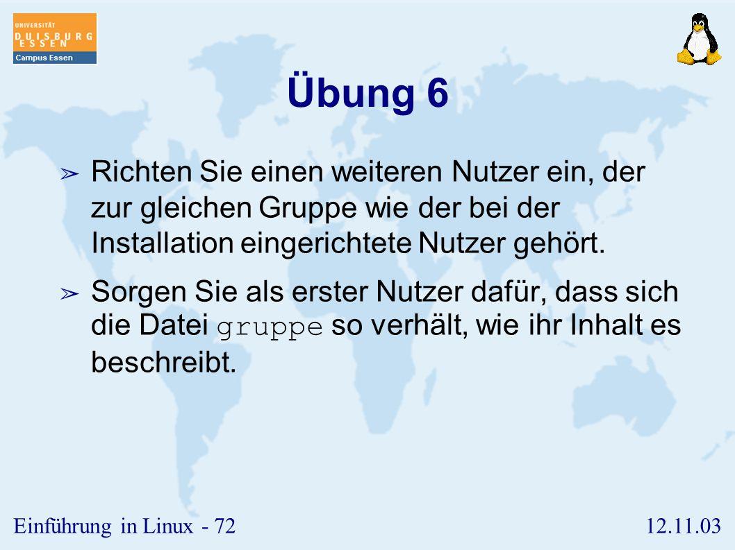 12.11.03Einführung in Linux - 71 Übung 5 ➢ Richten Sie einen zweiten normalen Nutzer auf Ihrem System ein, dessen Gruppe von der des ersten Nutzers verschieden ist.
