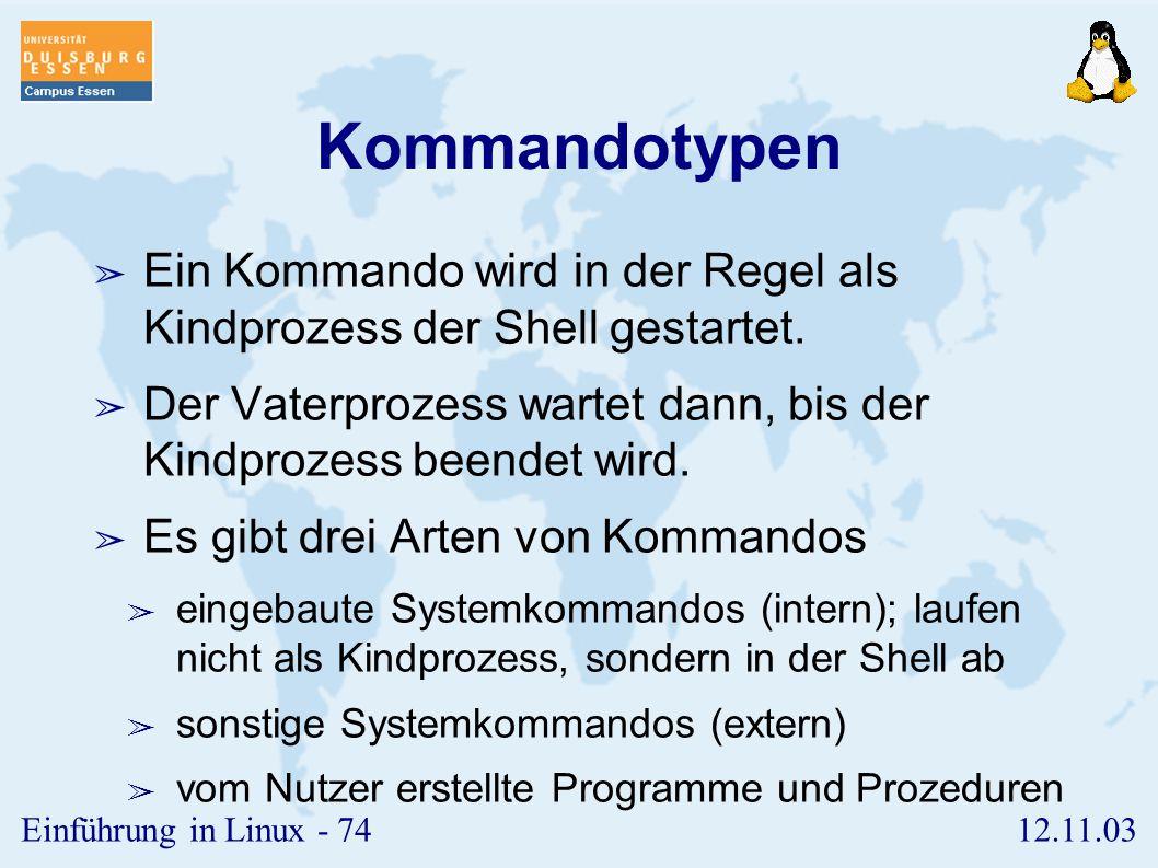 12.11.03Einführung in Linux - 73 Die Kommando-Shell ➢ Kommandotypen ➢ Standarddateien ➢ Kommandofolgen ➢ Kommandogruppen ➢ Pipes ➢ Hintergrundprozesse