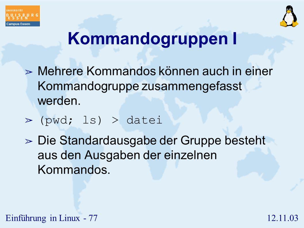 12.11.03Einführung in Linux - 76 Kommandofolgen ➢ Normalerweise werden Kommandos nacheinander in getrennte Zeilen geschrieben. ➢ Sie können aber auch