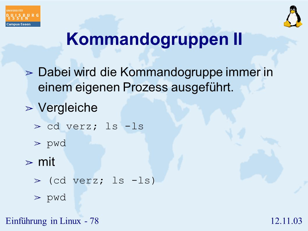 12.11.03Einführung in Linux - 77 Kommandogruppen I ➢ Mehrere Kommandos können auch in einer Kommandogruppe zusammengefasst werden. ➢ (pwd; ls) > datei