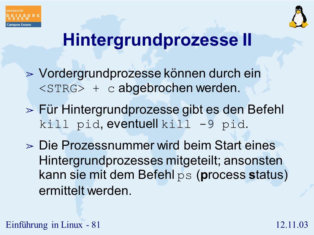 12.11.03Einführung in Linux - 80 Hintergrundprozesse I ➢ Kommandos können durch das Zeichen ' & ' am Ende des Befehls in den Hintergrund geschickt wer