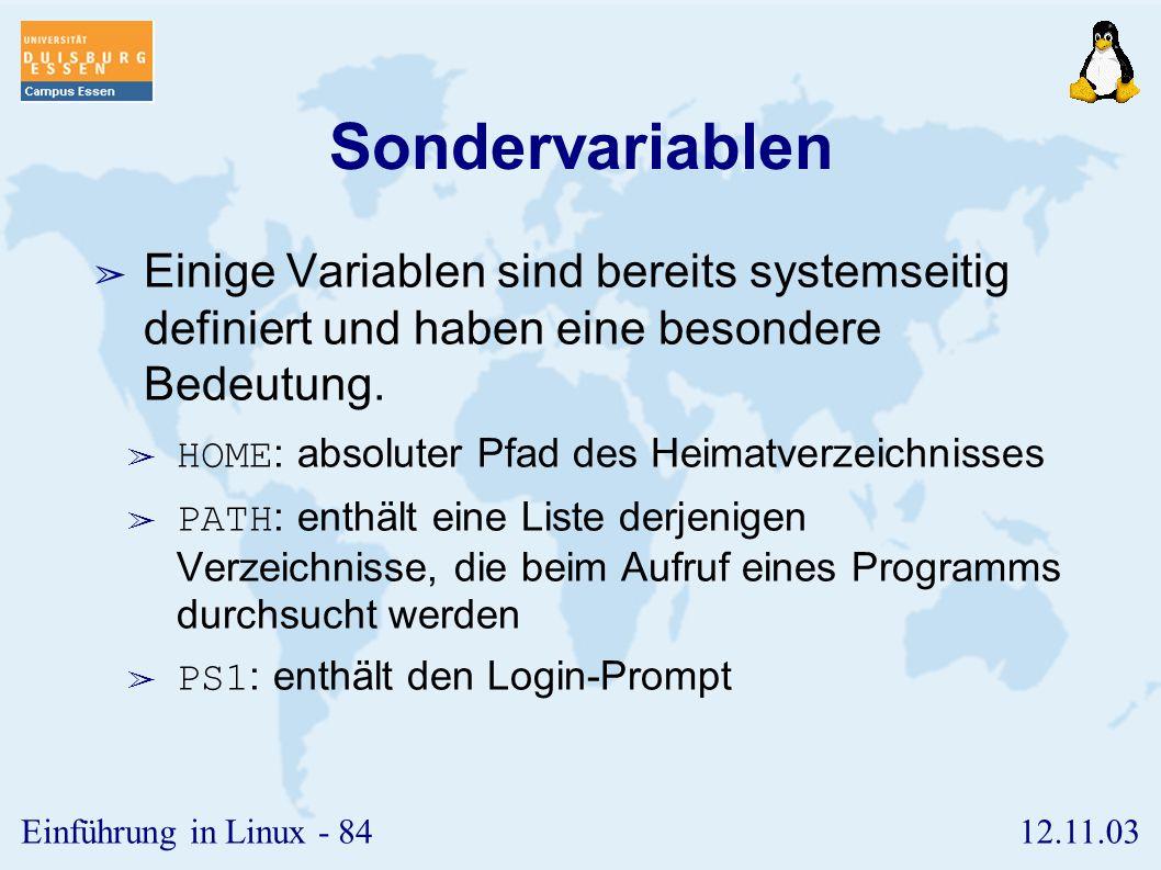12.11.03Einführung in Linux - 83 Variablen ➢ In der Shell können Variablen mit Werten belegt werden. ➢ Name=Wert, z.B: a=5 ➢ Dieser Werte können durch