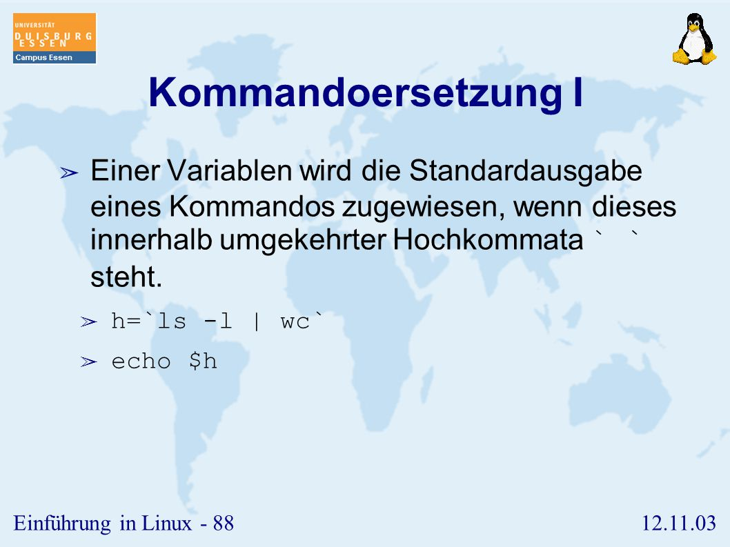 12.11.03Einführung in Linux - 87 Maskierung III ➢ Vorsicht bei der Berechnung des Wertes von Variablen; auch hier werden die Sonderzeichen maskiert und verlieren damit ihre Sonderbedeutung.