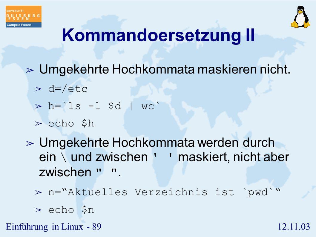 12.11.03Einführung in Linux - 88 Kommandoersetzung I ➢ Einer Variablen wird die Standardausgabe eines Kommandos zugewiesen, wenn dieses innerhalb umge
