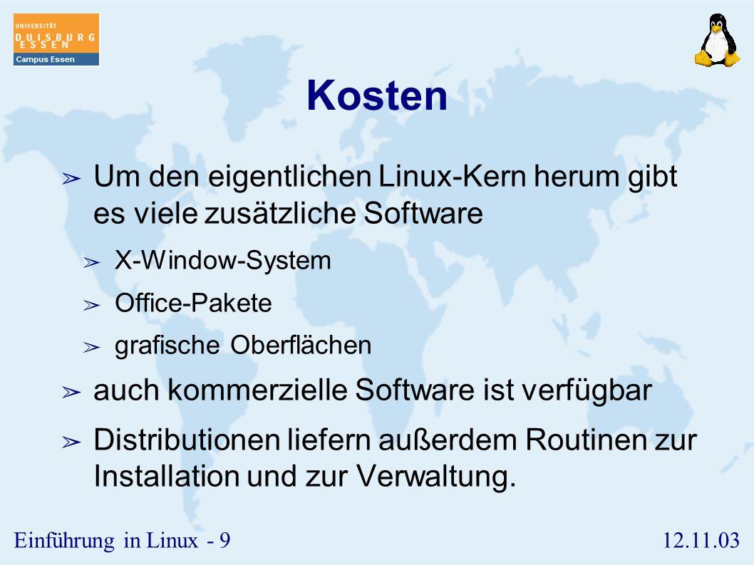 12.11.03Einführung in Linux - 9 Kosten ➢ Um den eigentlichen Linux-Kern herum gibt es viele zusätzliche Software ➢ X-Window-System ➢ Office-Pakete ➢ grafische Oberflächen ➢ auch kommerzielle Software ist verfügbar ➢ Distributionen liefern außerdem Routinen zur Installation und zur Verwaltung.