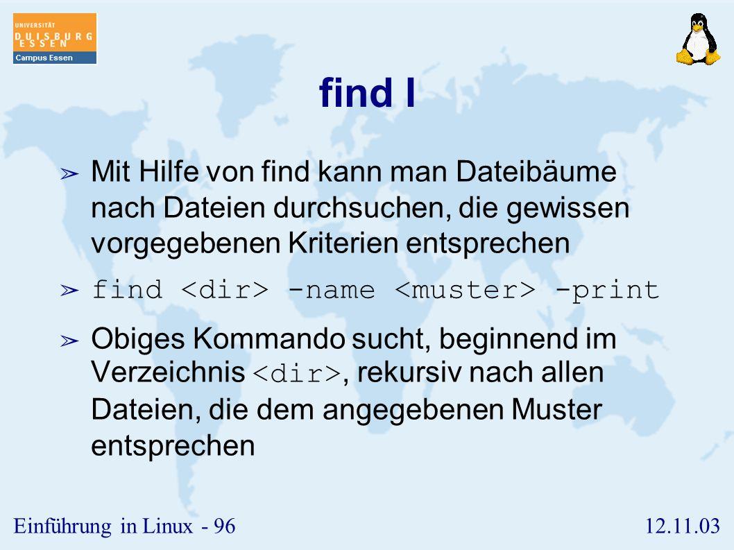 12.11.03Einführung in Linux - 95 grep ➢ grep durchsucht die Inhalte von Dateien nach vorgegebenen Mustern ➢ Syntax: grep ➢ Im Muster können Metazeichen verwendet werden: ➢ ^ : sucht das Muster am Anfang der Zeile ➢ $ : sucht das Muster am Ende der Zeile ➢.