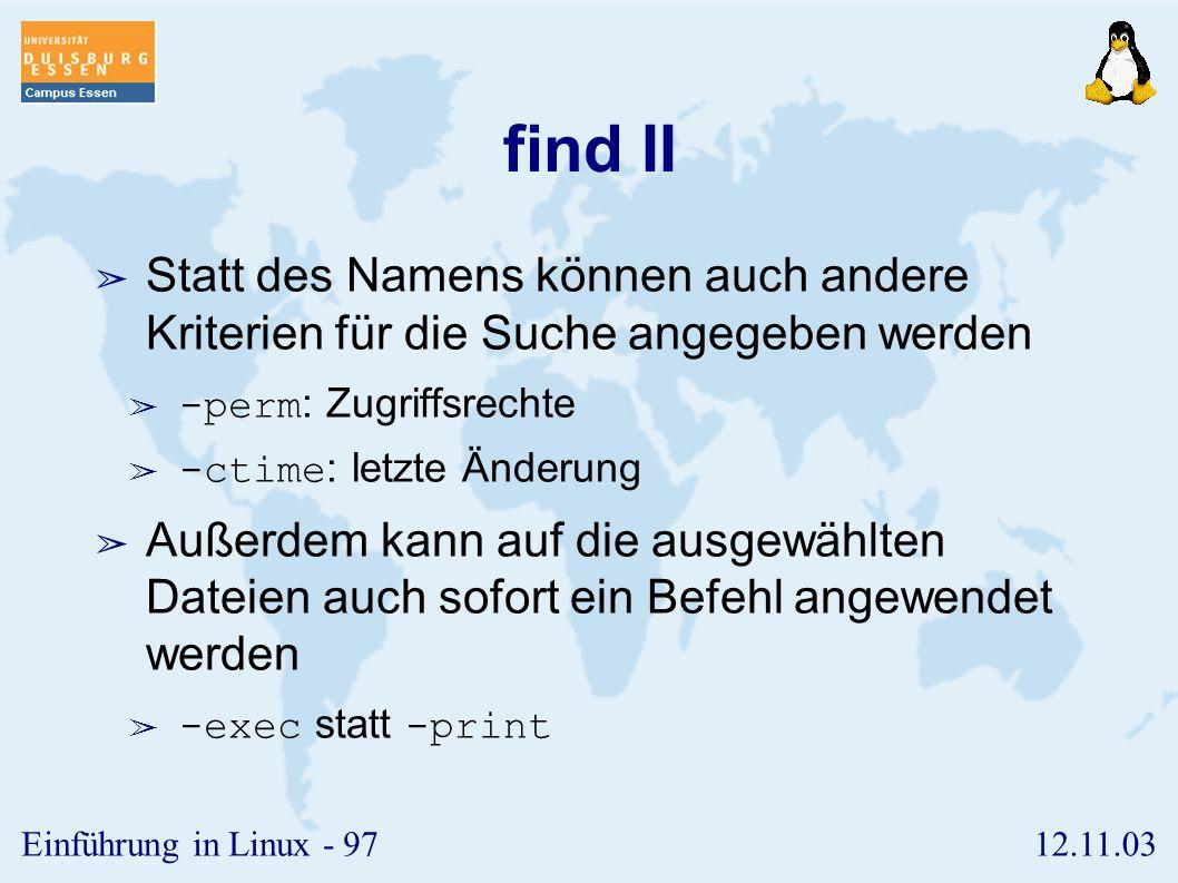 12.11.03Einführung in Linux - 96 find I ➢ Mit Hilfe von find kann man Dateibäume nach Dateien durchsuchen, die gewissen vorgegebenen Kriterien entsprechen ➢ find -name -print ➢ Obiges Kommando sucht, beginnend im Verzeichnis, rekursiv nach allen Dateien, die dem angegebenen Muster entsprechen