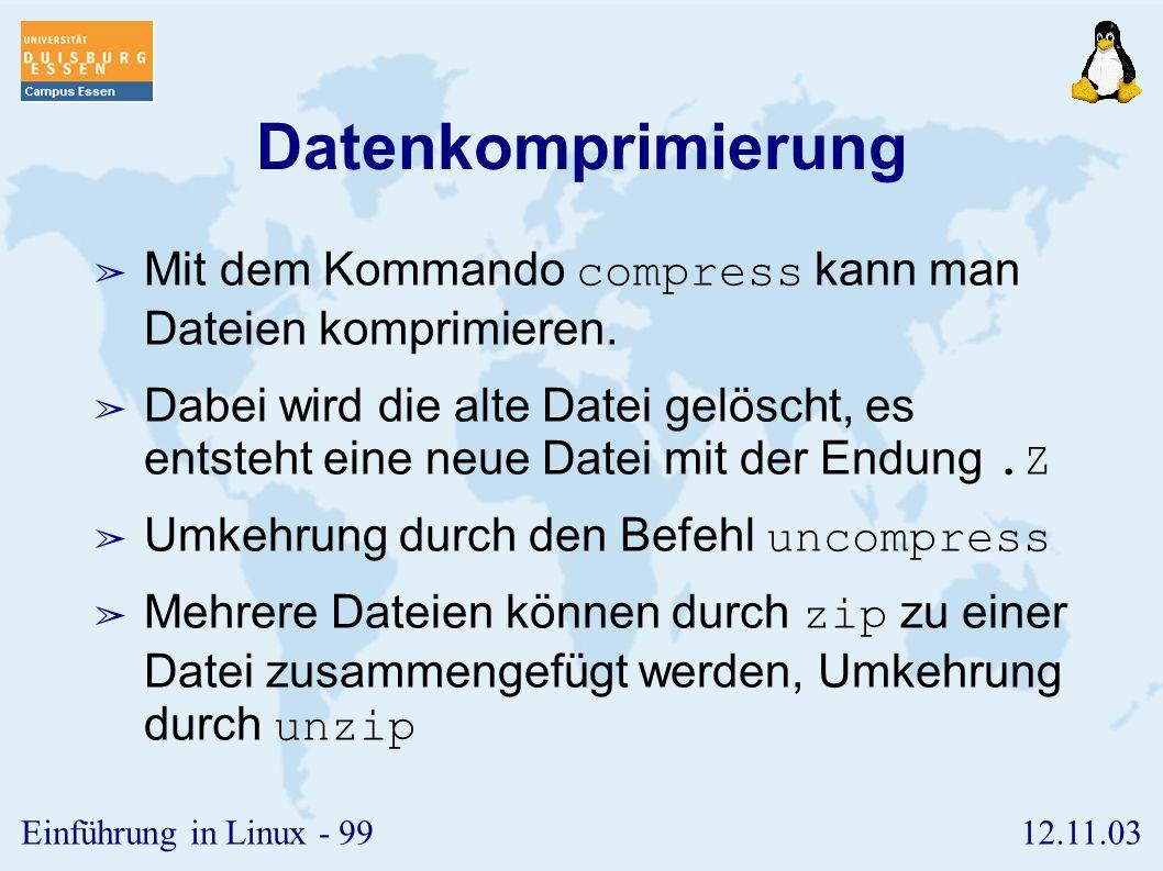 12.11.03Einführung in Linux - 98 df, du ➢ Das Kommando df gibt Informationen über die Belegung des Dateisystems. ➢ Das Kommando du zeigt den belegten