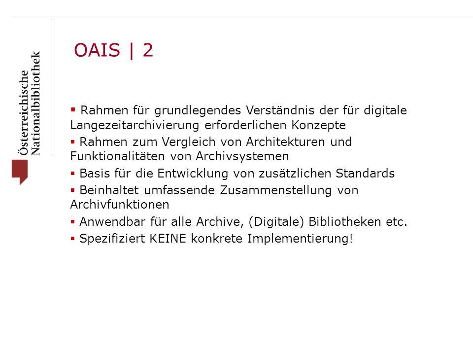 OAIS | 2  Rahmen für grundlegendes Verständnis der für digitale Langezeitarchivierung erforderlichen Konzepte  Rahmen zum Vergleich von Architekturen und Funktionalitäten von Archivsystemen  Basis für die Entwicklung von zusätzlichen Standards  Beinhaltet umfassende Zusammenstellung von Archivfunktionen  Anwendbar für alle Archive, (Digitale) Bibliotheken etc.