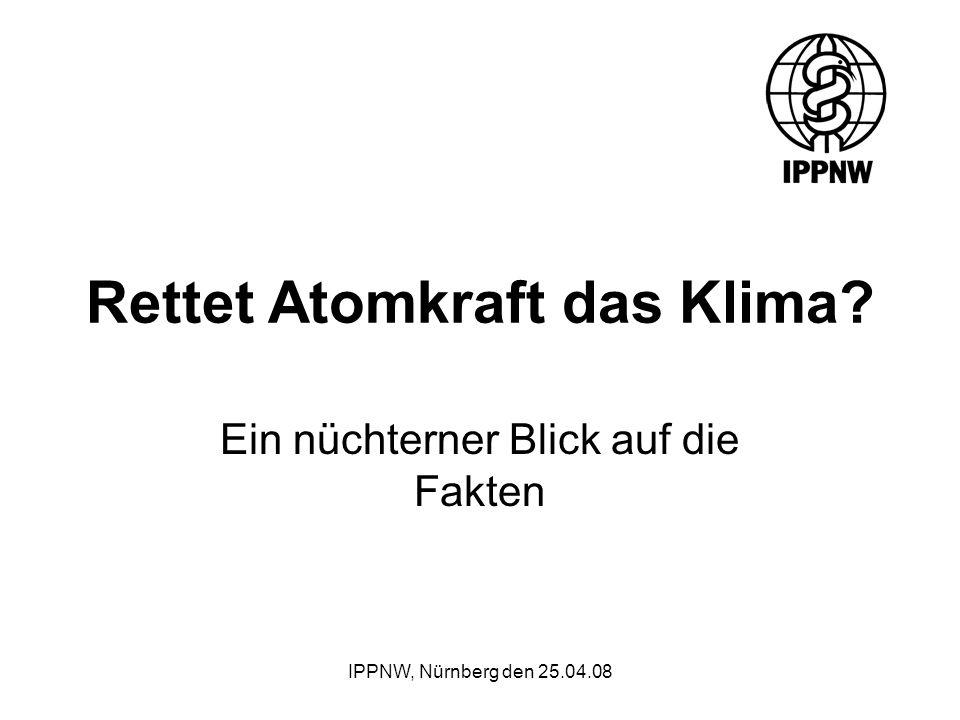 IPPNW, Nürnberg den 25.04.08 Rettet Atomkraft das Klima? Ein nüchterner Blick auf die Fakten