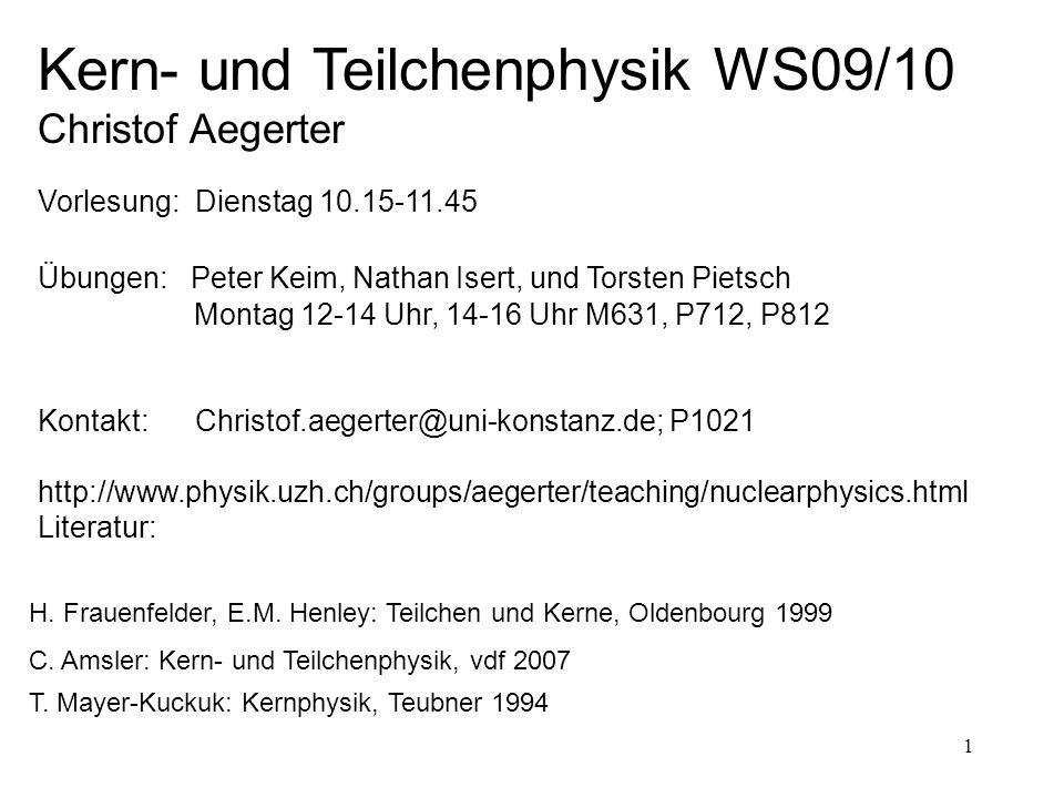 1 C. Amsler: Kern- und Teilchenphysik, vdf 2007 Kern- und Teilchenphysik WS09/10 Christof Aegerter Vorlesung: Dienstag 10.15-11.45 Übungen: Peter Keim