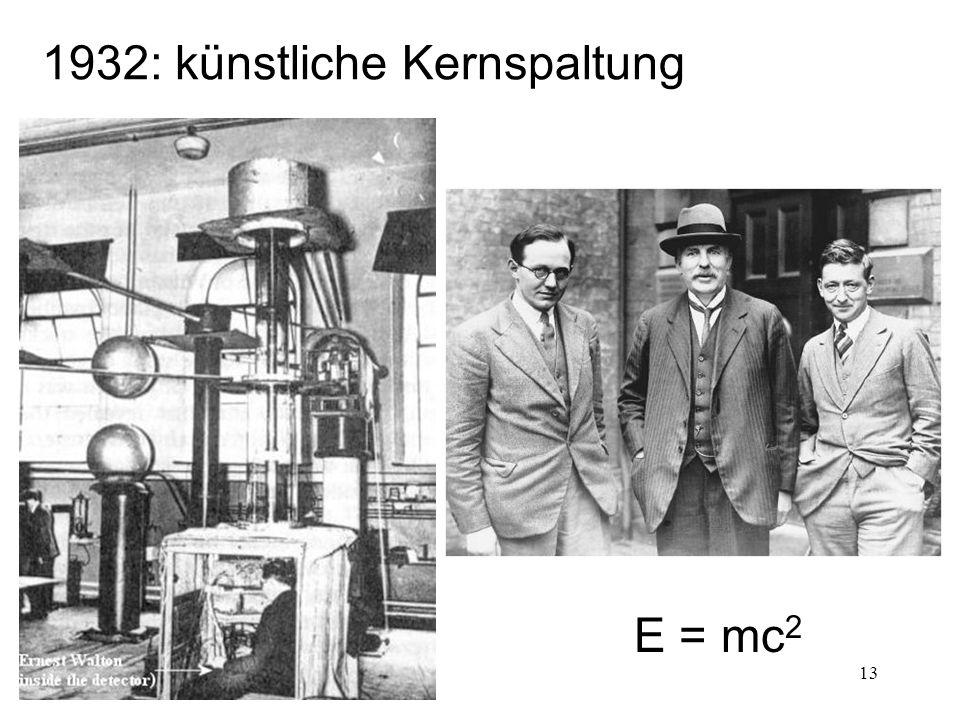 13 1932: künstliche Kernspaltung E = mc 2