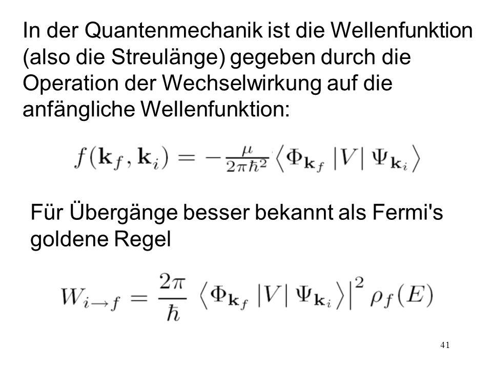 41 In der Quantenmechanik ist die Wellenfunktion (also die Streulänge) gegeben durch die Operation der Wechselwirkung auf die anfängliche Wellenfunktion: Für Übergänge besser bekannt als Fermi s goldene Regel