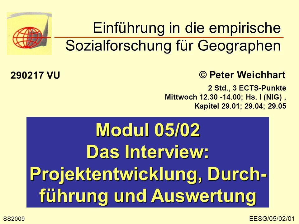 EESG/05/02/01 © Peter Weichhart Modul 05/02 Das Interview: Projektentwicklung, Durch- führung und Auswertung Einführung in die empirische Sozialforschung für Geographen SS2009 290217 VU 2 Std., 3 ECTS-Punkte Mittwoch 12.30 -14.00; Hs.