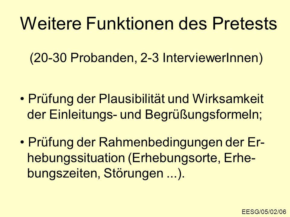Weitere Funktionen des Pretests EESG/05/02/06 (20-30 Probanden, 2-3 InterviewerInnen) Prüfung der Plausibilität und Wirksamkeit der Einleitungs- und Begrüßungsformeln; Prüfung der Rahmenbedingungen der Er- hebungssituation (Erhebungsorte, Erhe- bungszeiten, Störungen...).
