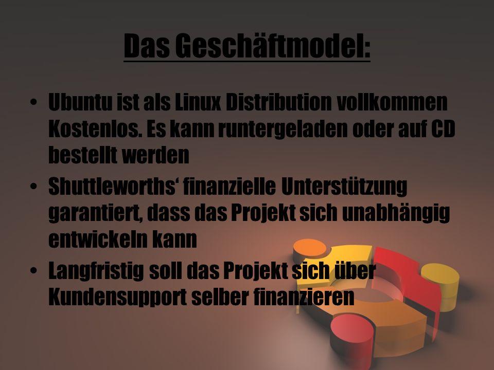 Das Geschäftmodel: Ubuntu ist als Linux Distribution vollkommen Kostenlos. Es kann runtergeladen oder auf CD bestellt werden Shuttleworths' finanziell