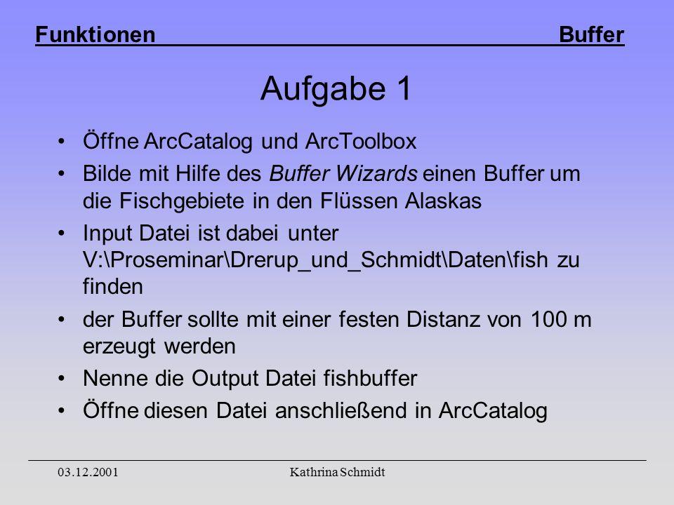 Funktionen Buffer 03.12.2001Kathrina Schmidt Aufgabe 1 Öffne ArcCatalog und ArcToolbox Bilde mit Hilfe des Buffer Wizards einen Buffer um die Fischgebiete in den Flüssen Alaskas Input Datei ist dabei unter V:\Proseminar\Drerup_und_Schmidt\Daten\fish zu finden der Buffer sollte mit einer festen Distanz von 100 m erzeugt werden Nenne die Output Datei fishbuffer Öffne diesen Datei anschließend in ArcCatalog