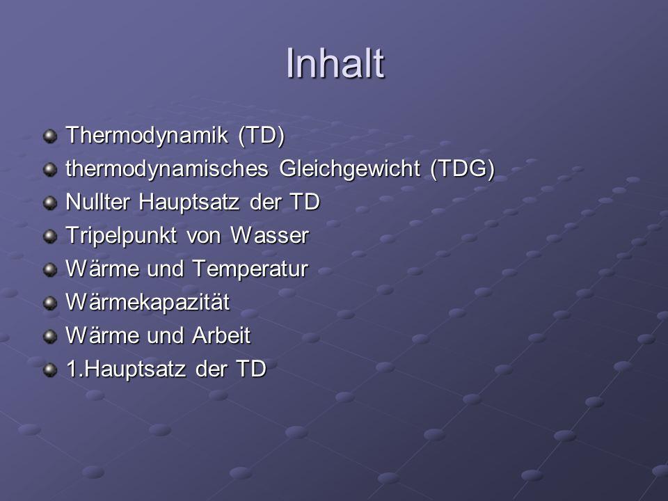 Inhalt Thermodynamik (TD) thermodynamisches Gleichgewicht (TDG) Nullter Hauptsatz der TD Tripelpunkt von Wasser Wärme und Temperatur Wärmekapazität Wä