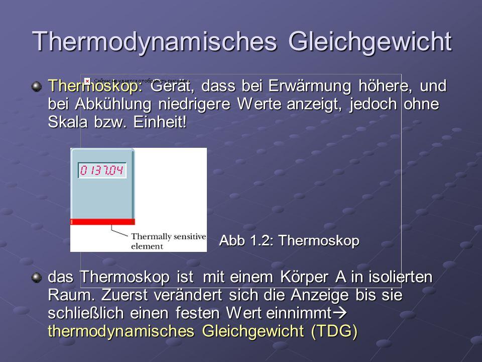 Thermodynamisches Gleichgewicht Thermoskop: Gerät, dass bei Erwärmung höhere, und bei Abkühlung niedrigere Werte anzeigt, jedoch ohne Skala bzw. Einhe