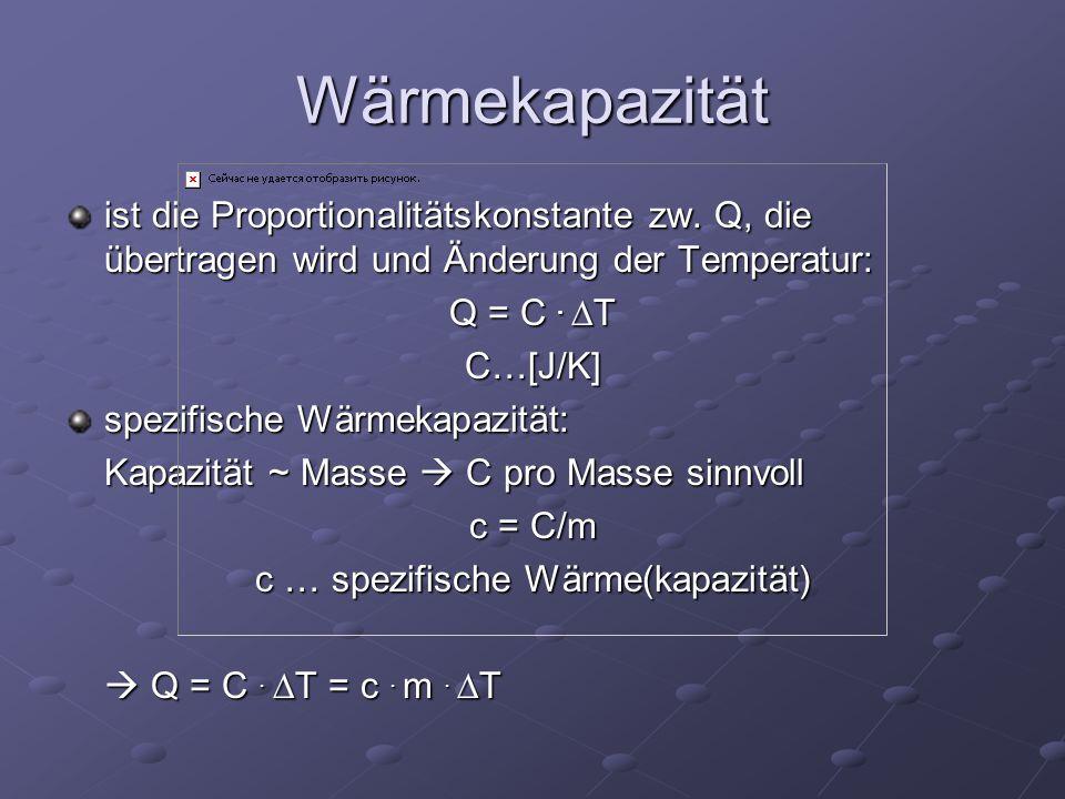 Wärmekapazität ist die Proportionalitätskonstante zw. Q, die übertragen wird und Änderung der Temperatur: Q = C.  T C…[J/K] spezifische Wärmekapazitä