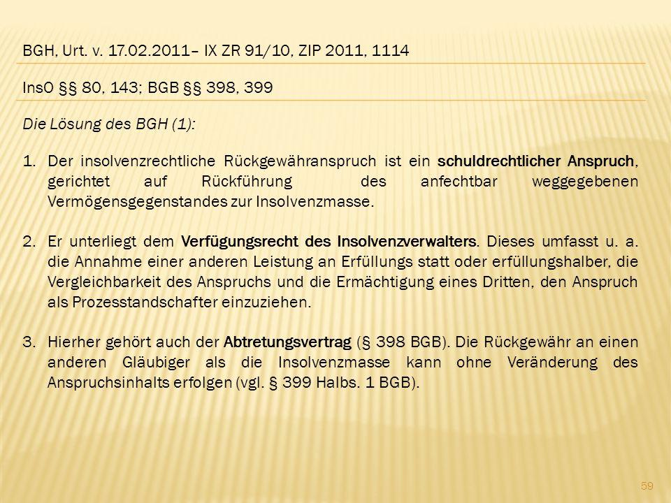 BGH, Urt. v. 17.02.2011– IX ZR 91/10, ZIP 2011, 1114 Die Lösung des BGH (1): 1.Der insolvenzrechtliche Rückgewähranspruch ist ein schuldrechtlicher An