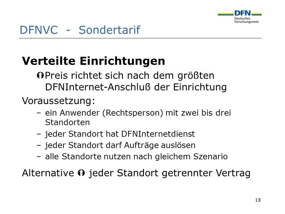 18 DFNVC - Sondertarif Verteilte Einrichtungen  Preis richtet sich nach dem größten DFNInternet-Anschluß der Einrichtung Voraussetzung: –ein Anwender