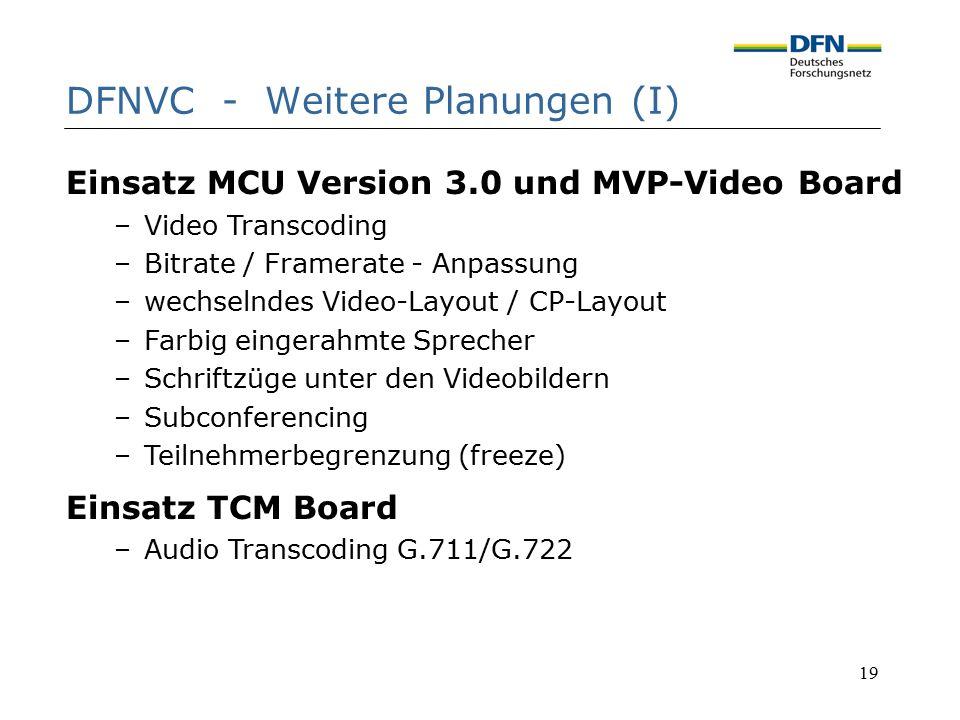19 DFNVC - Weitere Planungen (I) Einsatz MCU Version 3.0 und MVP-Video Board –Video Transcoding –Bitrate / Framerate - Anpassung –wechselndes Video-La