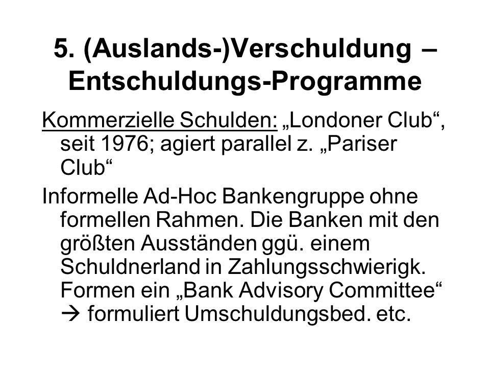 """5. (Auslands-)Verschuldung – Entschuldungs-Programme Kommerzielle Schulden: """"Londoner Club"""", seit 1976; agiert parallel z. """"Pariser Club"""" Informelle A"""