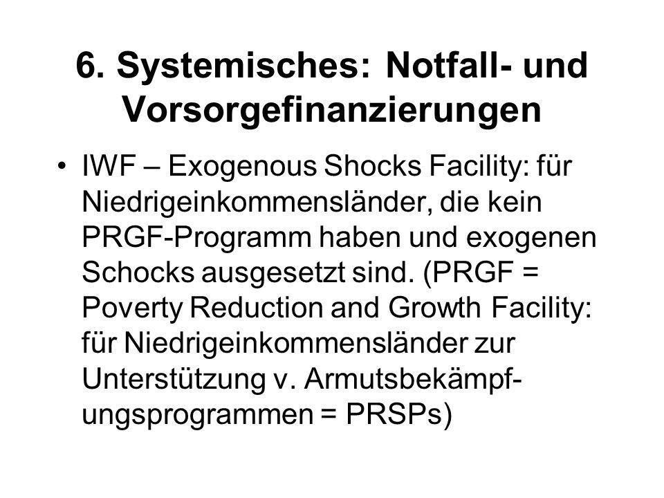 6. Systemisches: Notfall- und Vorsorgefinanzierungen IWF – Exogenous Shocks Facility: für Niedrigeinkommensländer, die kein PRGF-Programm haben und ex