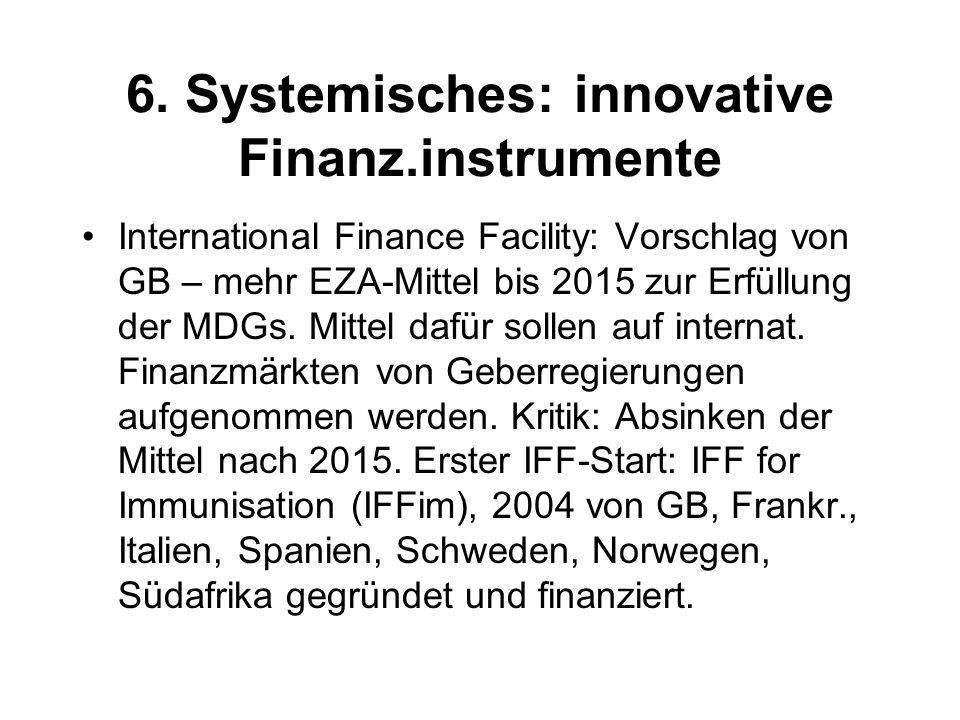 6. Systemisches: innovative Finanz.instrumente International Finance Facility: Vorschlag von GB – mehr EZA-Mittel bis 2015 zur Erfüllung der MDGs. Mit