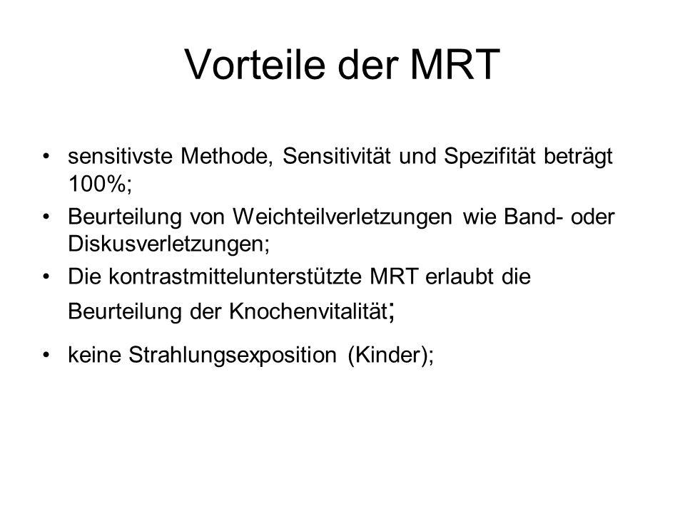 Vorteile der MRT sensitivste Methode, Sensitivität und Spezifität beträgt 100%; Beurteilung von Weichteilverletzungen wie Band- oder Diskusverletzungen; Die kontrastmittelunterstützte MRT erlaubt die Beurteilung der Knochenvitalität ; keine Strahlungsexposition (Kinder);