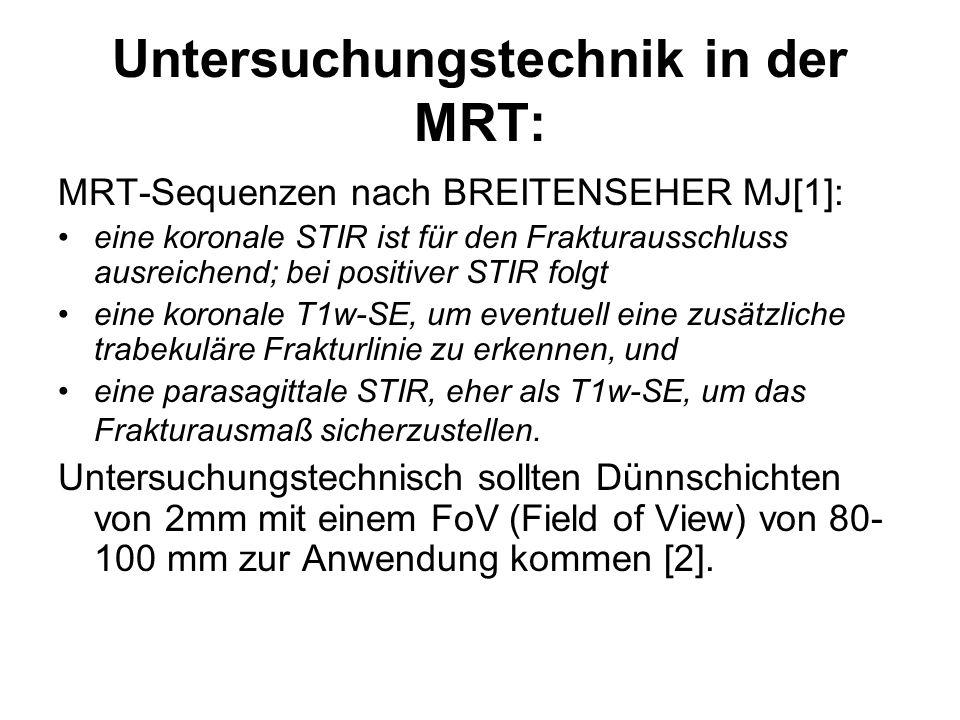 Untersuchungstechnik in der MRT: MRT-Sequenzen nach BREITENSEHER MJ[1]: eine koronale STIR ist für den Frakturausschluss ausreichend; bei positiver STIR folgt eine koronale T1w-SE, um eventuell eine zusätzliche trabekuläre Frakturlinie zu erkennen, und eine parasagittale STIR, eher als T1w-SE, um das Frakturausmaß sicherzustellen.