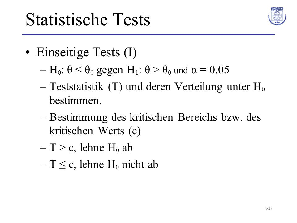 26 Statistische Tests Einseitige Tests (I) –H 0 : θ ≤ θ 0 gegen H 1 : θ > θ 0 und α = 0,05 –Teststatistik (T) und deren Verteilung unter H 0 bestimmen.