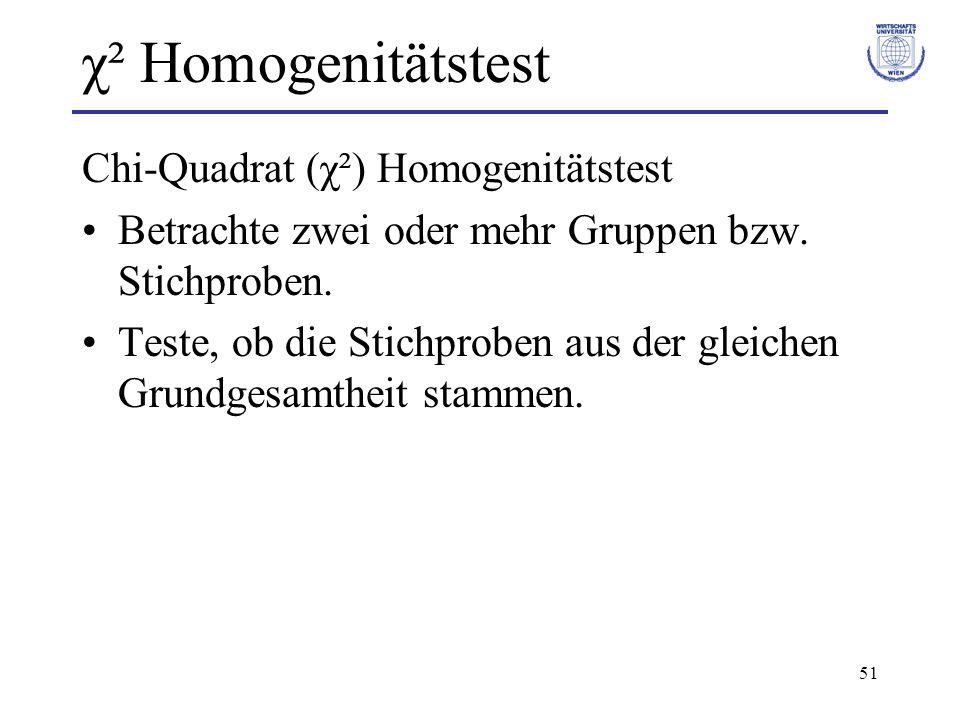51 χ² Homogenitätstest Chi-Quadrat (χ²) Homogenitätstest Betrachte zwei oder mehr Gruppen bzw.