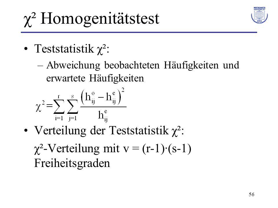 56 χ² Homogenitätstest Teststatistik χ²: –Abweichung beobachteten Häufigkeiten und erwartete Häufigkeiten Verteilung der Teststatistik χ²: χ²-Verteilung mit v = (r-1)·(s-1) Freiheitsgraden