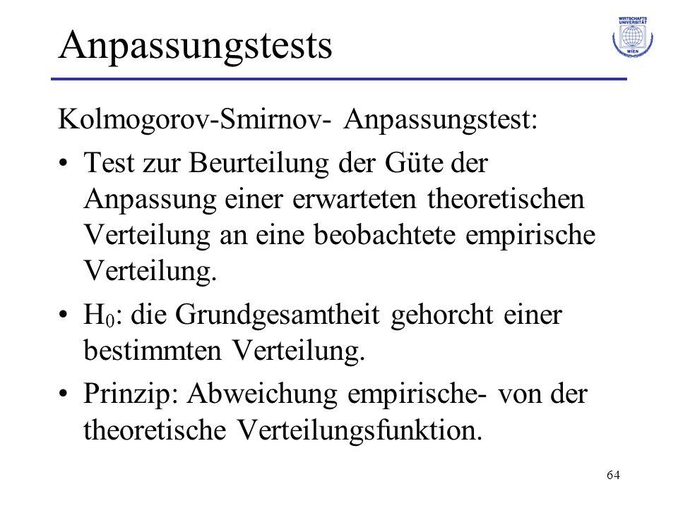 64 Anpassungstests Kolmogorov-Smirnov- Anpassungstest: Test zur Beurteilung der Güte der Anpassung einer erwarteten theoretischen Verteilung an eine beobachtete empirische Verteilung.