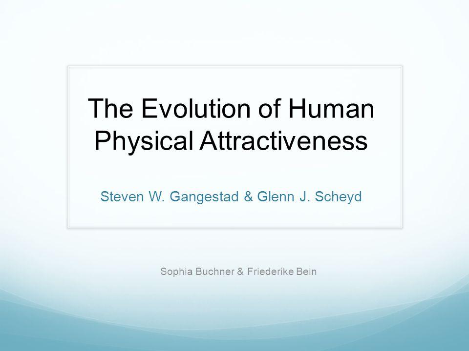 The Evolution of Human Physical Attractiveness Steven W. Gangestad & Glenn J. Scheyd Sophia Buchner & Friederike Bein