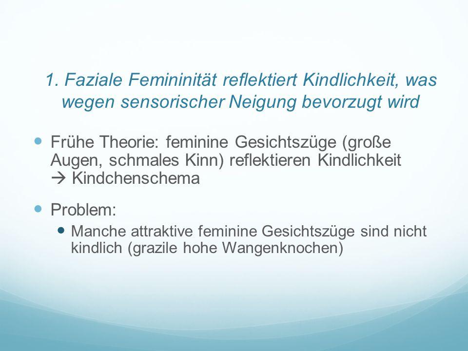 1. Faziale Femininität reflektiert Kindlichkeit, was wegen sensorischer Neigung bevorzugt wird Frühe Theorie: feminine Gesichtszüge (große Augen, schm