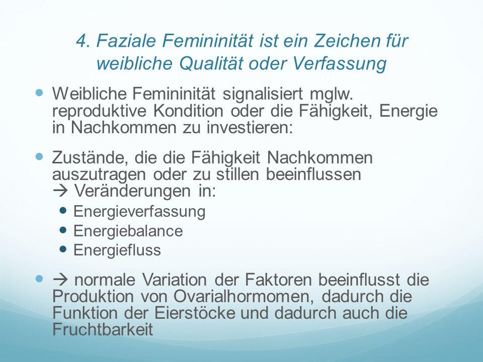 4. Faziale Femininität ist ein Zeichen für weibliche Qualität oder Verfassung Weibliche Femininität signalisiert mglw. reproduktive Kondition oder die