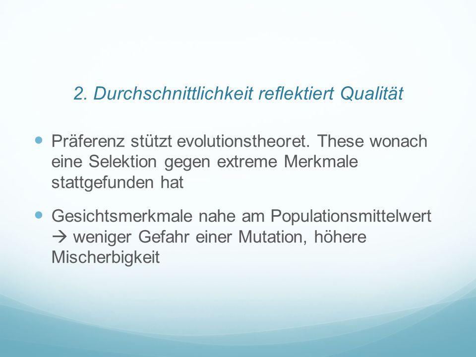 2. Durchschnittlichkeit reflektiert Qualität Präferenz stützt evolutionstheoret. These wonach eine Selektion gegen extreme Merkmale stattgefunden hat