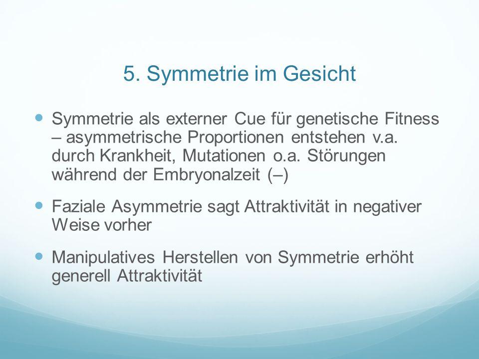 5. Symmetrie im Gesicht Symmetrie als externer Cue für genetische Fitness – asymmetrische Proportionen entstehen v.a. durch Krankheit, Mutationen o.a.