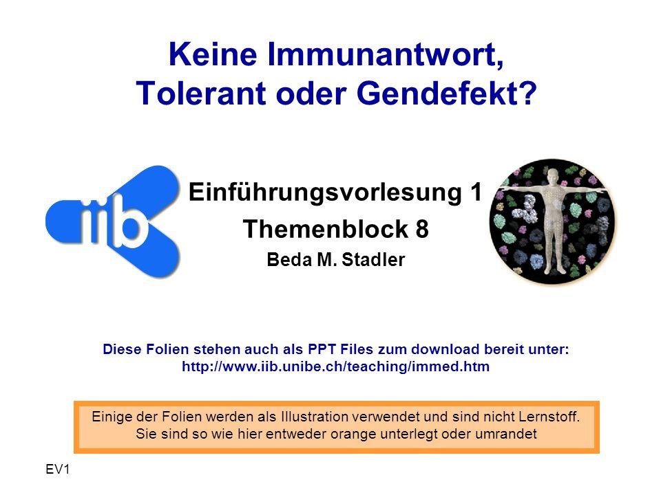 EV1 Keine Immunantwort, Tolerant oder Gendefekt? Einführungsvorlesung 1 Themenblock 8 Beda M. Stadler Einige der Folien werden als Illustration verwen